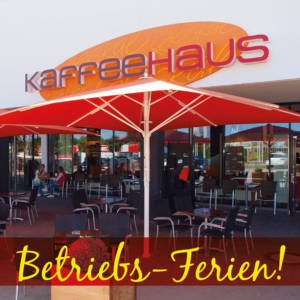 Unser KAFFEEHAUS macht Betriebs-Ferien!